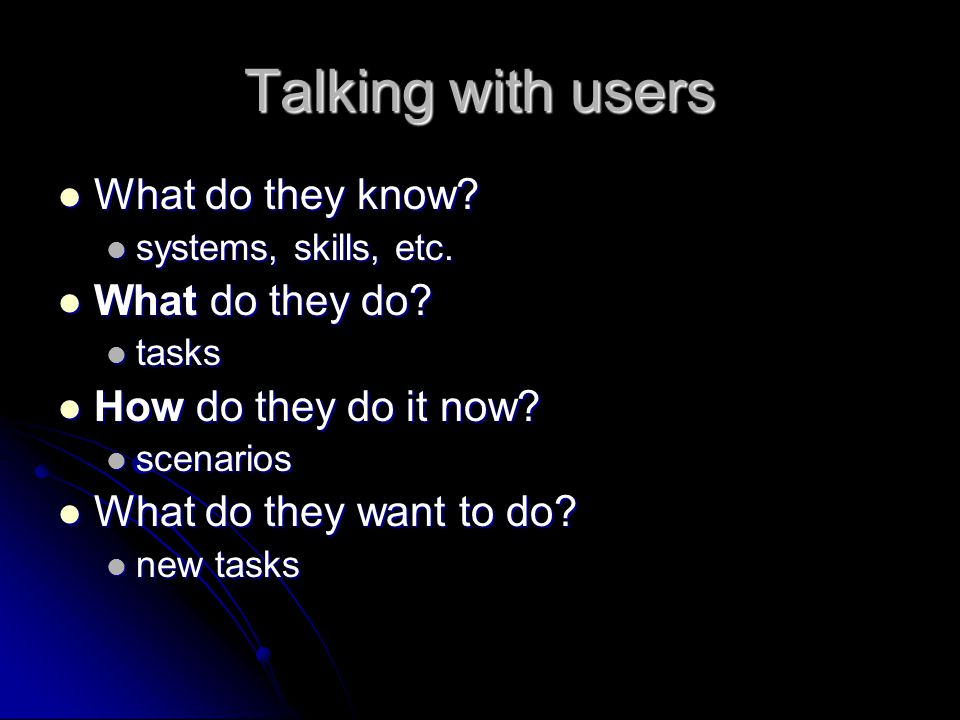 Spend time with users Go talk with the users Go talk with the users Are they too busy? Are they too busy? Then how will they have time to evaluate/use