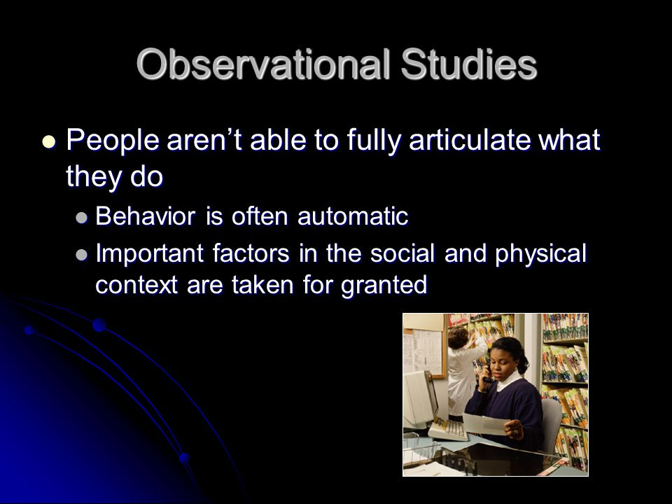"Observational Studies Observing how people currently perform work within their ""live"" context Observing how people currently perform work within their"