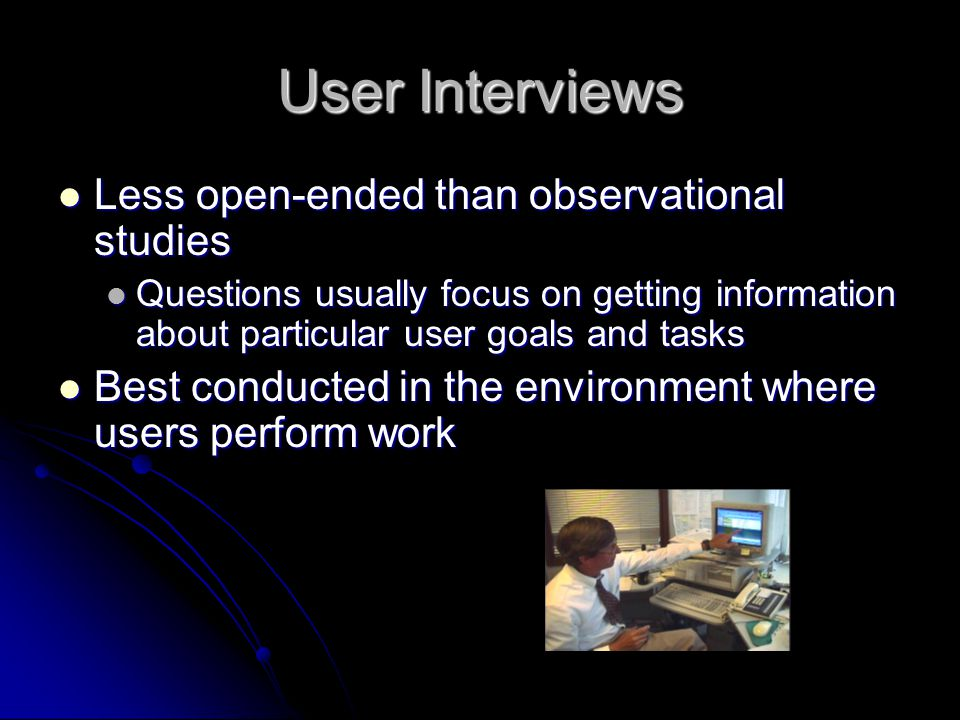 User Interviews Asking users to describe how they perform work and what they think about it Asking users to describe how they perform work and what th