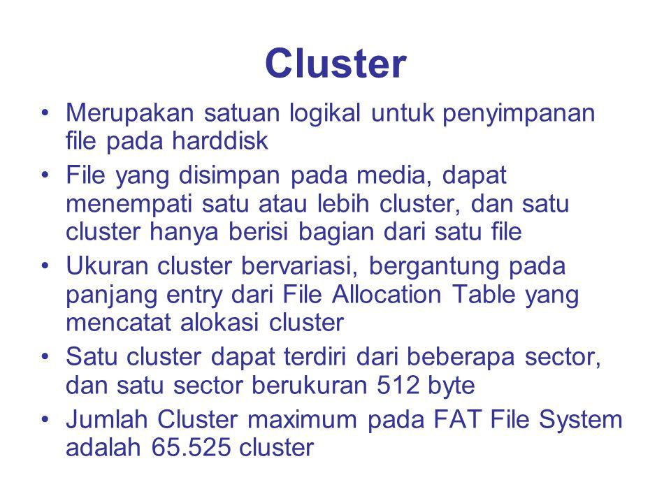 Cluster Merupakan satuan logikal untuk penyimpanan file pada harddisk File yang disimpan pada media, dapat menempati satu atau lebih cluster, dan satu cluster hanya berisi bagian dari satu file Ukuran cluster bervariasi, bergantung pada panjang entry dari File Allocation Table yang mencatat alokasi cluster Satu cluster dapat terdiri dari beberapa sector, dan satu sector berukuran 512 byte Jumlah Cluster maximum pada FAT File System adalah 65.525 cluster