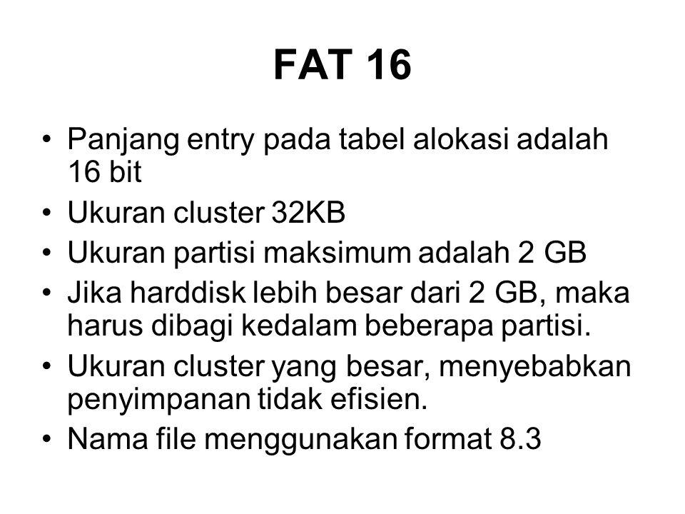 FAT 16 Panjang entry pada tabel alokasi adalah 16 bit Ukuran cluster 32KB Ukuran partisi maksimum adalah 2 GB Jika harddisk lebih besar dari 2 GB, maka harus dibagi kedalam beberapa partisi.