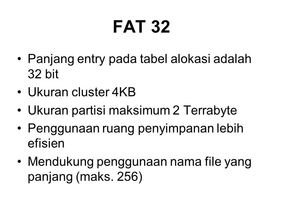 FAT 32 Panjang entry pada tabel alokasi adalah 32 bit Ukuran cluster 4KB Ukuran partisi maksimum 2 Terrabyte Penggunaan ruang penyimpanan lebih efisien Mendukung penggunaan nama file yang panjang (maks.