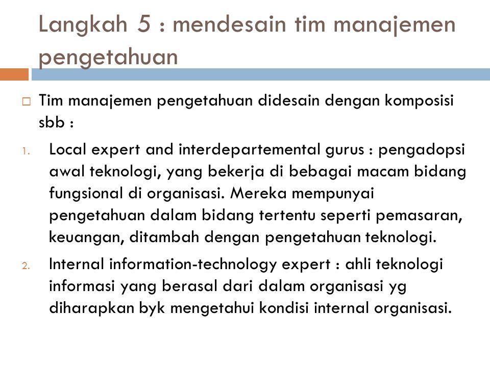 Langkah 5 : mendesain tim manajemen pengetahuan  Tim manajemen pengetahuan didesain dengan komposisi sbb : 1. Local expert and interdepartemental gur