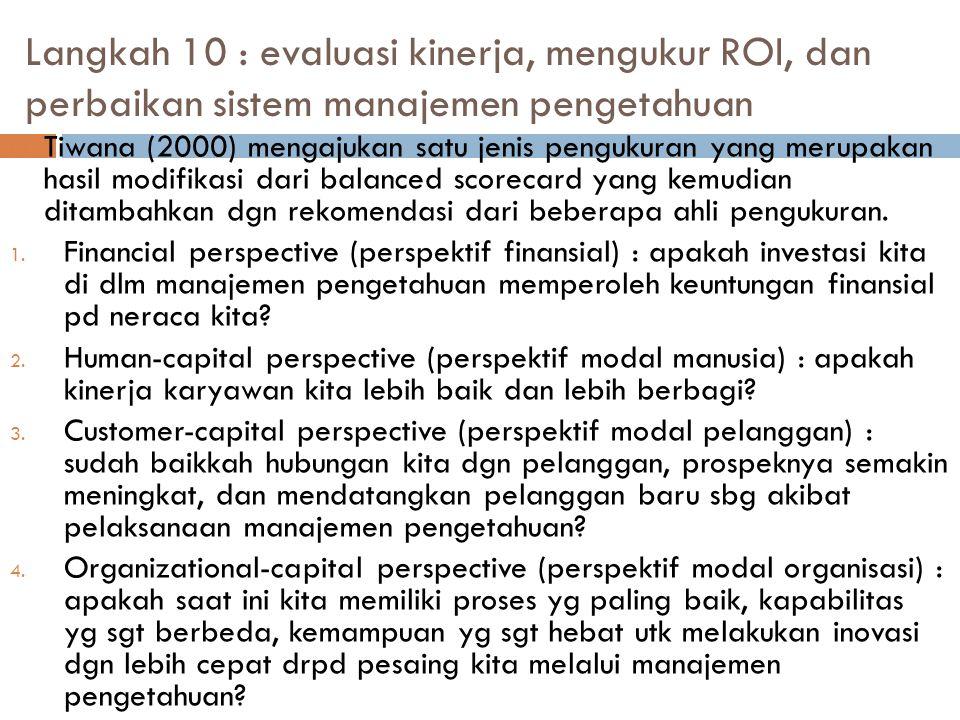 Langkah 10 : evaluasi kinerja, mengukur ROI, dan perbaikan sistem manajemen pengetahuan  Tiwana (2000) mengajukan satu jenis pengukuran yang merupaka
