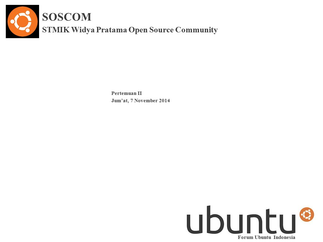 SOSCOM STMIK Widya Pratama Open Source Community Pertemuan II Jum'at, 7 November 2014 Forum Ubuntu Indonesia