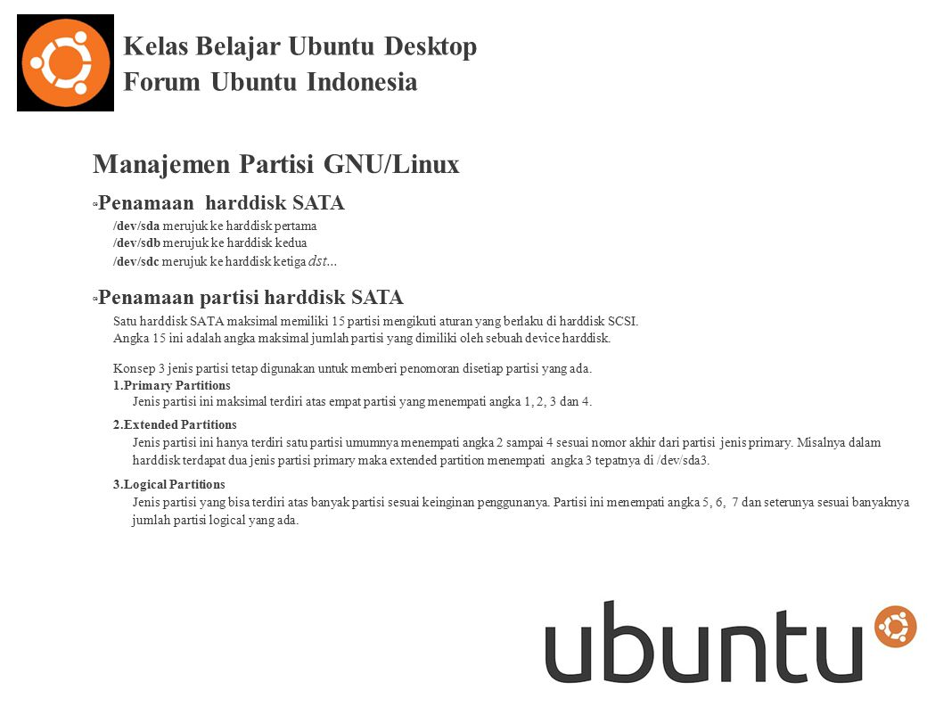 Kelas Belajar Ubuntu Desktop Forum Ubuntu Indonesia Manajemen Partisi GNU/Linux œ Penamaan harddisk SATA /dev/sda merujuk ke harddisk pertama /dev/sdb merujuk ke harddisk kedua /dev/sdc merujuk ke harddisk ketiga dst...