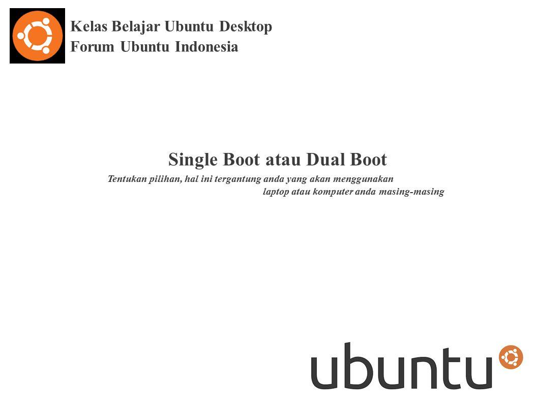 Kelas Belajar Ubuntu Desktop Forum Ubuntu Indonesia Single Boot atau Dual Boot Tentukan pilihan, hal ini tergantung anda yang akan menggunakan laptop atau komputer anda masing-masing