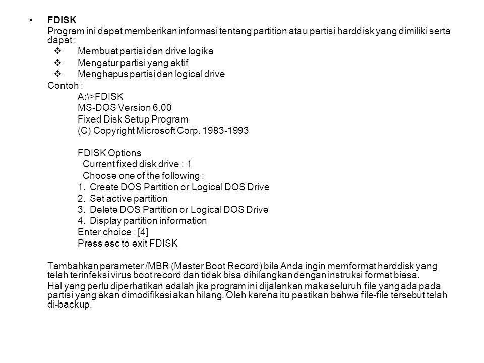 FDISK Program ini dapat memberikan informasi tentang partition atau partisi harddisk yang dimiliki serta dapat :  Membuat partisi dan drive logika  Mengatur partisi yang aktif  Menghapus partisi dan logical drive Contoh : A:\>FDISK MS-DOS Version 6.00 Fixed Disk Setup Program (C) Copyright Microsoft Corp.