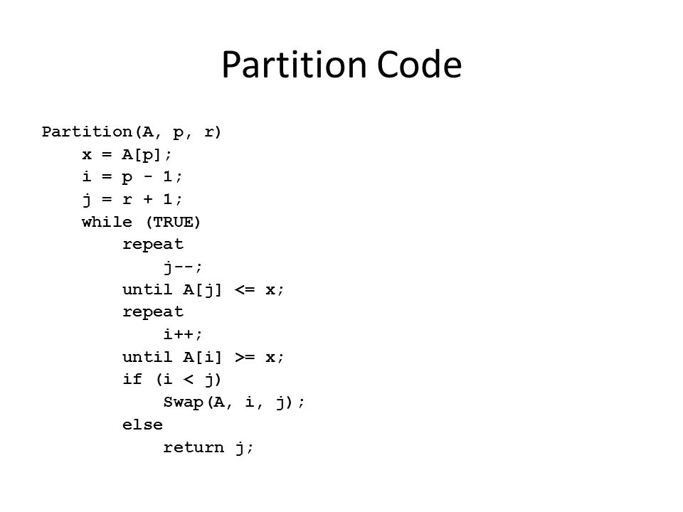 Partition Code Partition(A, p, r) x = A[p]; i = p - 1; j = r + 1; while (TRUE) repeat j--; until A[j] <= x; repeat i++; until A[i] >= x; if (i < j) Sw
