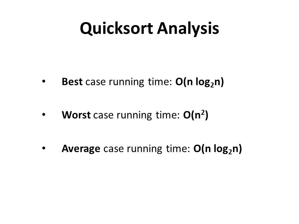 Quicksort Analysis Best case running time: O(n log 2 n) Worst case running time: O(n 2 ) Average case running time: O(n log 2 n)