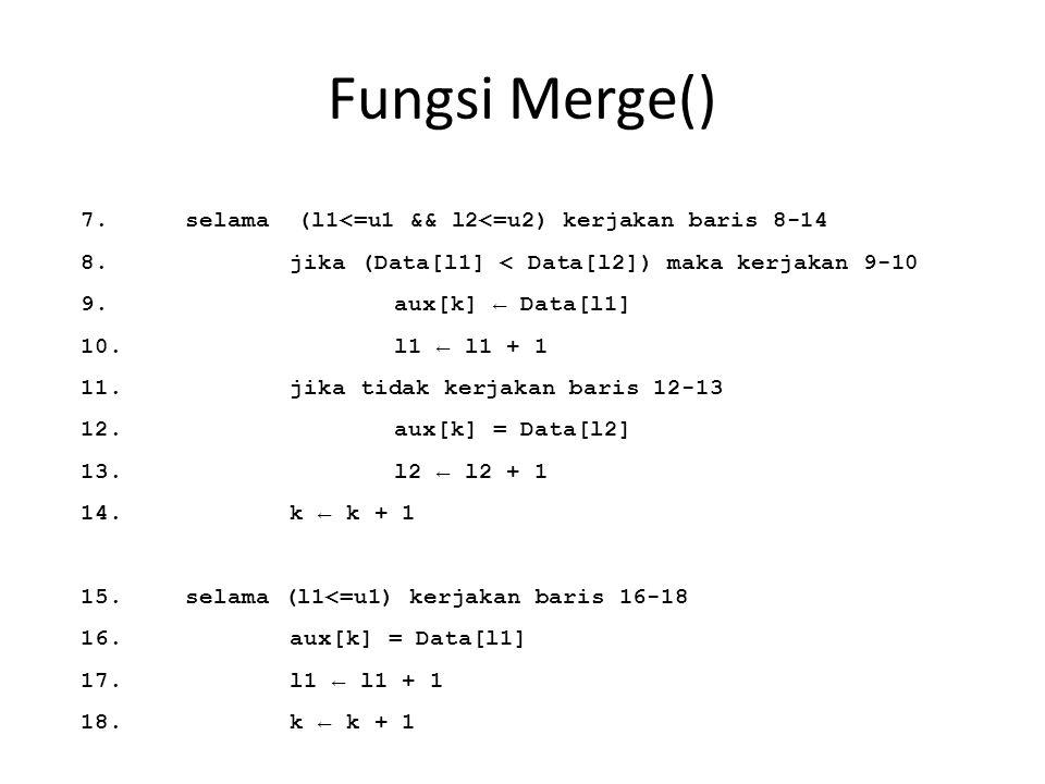 Fungsi Merge() 7.selama (l1<=u1 && l2<=u2) kerjakan baris 8-14 8.jika (Data[l1] < Data[l2]) maka kerjakan 9-10 9.aux[k] ← Data[l1] 10.l1 ← l1 + 1 11.j