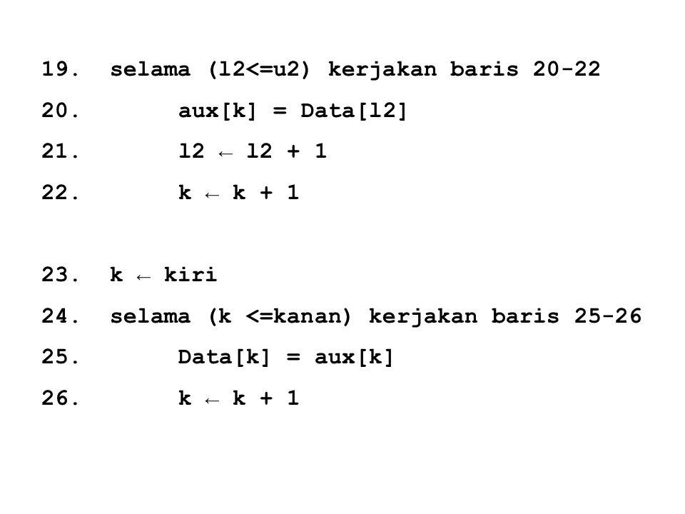 19.selama (l2<=u2) kerjakan baris 20-22 20.aux[k] = Data[l2] 21.l2 ← l2 + 1 22.k ← k + 1 23.k ← kiri 24.selama (k <=kanan) kerjakan baris 25-26 25.Dat
