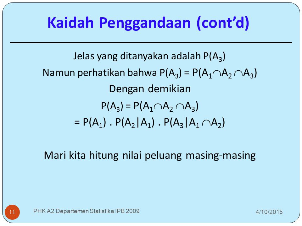 4/10/2015 PHK A2 Departemen Statistika IPB 2009 11 Jelas yang ditanyakan adalah P(A 3 ) Namun perhatikan bahwa P(A 3 ) = P(A 1  A 2  A 3 ) Dengan de
