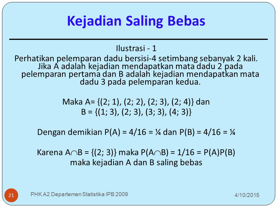 4/10/2015 PHK A2 Departemen Statistika IPB 2009 21 Ilustrasi - 1 Perhatikan pelemparan dadu bersisi-4 setimbang sebanyak 2 kali. Jika A adalah kejadia