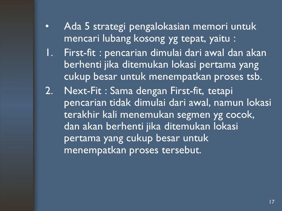 17 Ada 5 strategi pengalokasian memori untuk mencari lubang kosong yg tepat, yaitu : 1.First-fit : pencarian dimulai dari awal dan akan berhenti jika
