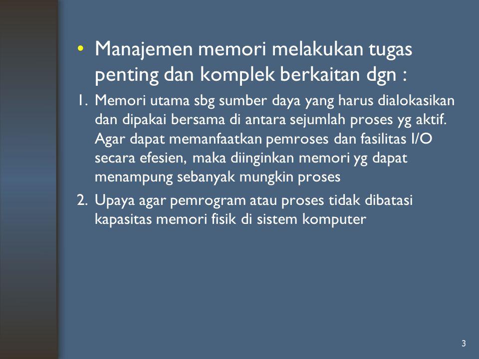 3 Manajemen memori melakukan tugas penting dan komplek berkaitan dgn : 1.Memori utama sbg sumber daya yang harus dialokasikan dan dipakai bersama di a