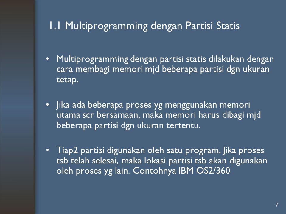7 1.1 Multiprogramming dengan Partisi Statis Multiprogramming dengan partisi statis dilakukan dengan cara membagi memori mjd beberapa partisi dgn ukur