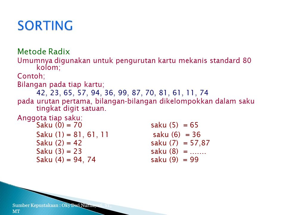 Metode Radix Umumnya digunakan untuk pengurutan kartu mekanis standard 80 kolom; Contoh; Bilangan pada tiap kartu; 42, 23, 65, 57, 94, 36, 99, 87, 70, 81, 61, 11, 74 pada urutan pertama, bilangan-bilangan dikelompokkan dalam saku tingkat digit satuan.