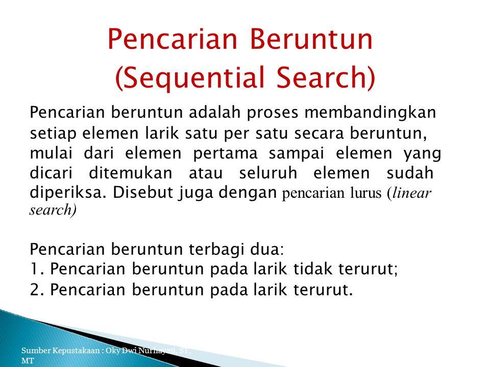 Pencarian Beruntun (Sequential Search) Pencarian beruntun adalah proses membandingkan setiap elemen larik satu per satu secara beruntun, mulai dari elemen pertama sampai elemen yang dicari ditemukan atau seluruh elemen sudah diperiksa.