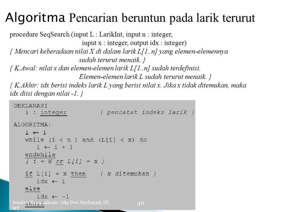 Algoritma Pencarian beruntun pada larik terurut procedure SeqSearch (input L : LarikInt, input n : integer, input x : integer, output idx : integer) { Mencari keberadaan nilai X di dalam larik L[1..n] yang elemen-elemennya sudah terurut menaik.