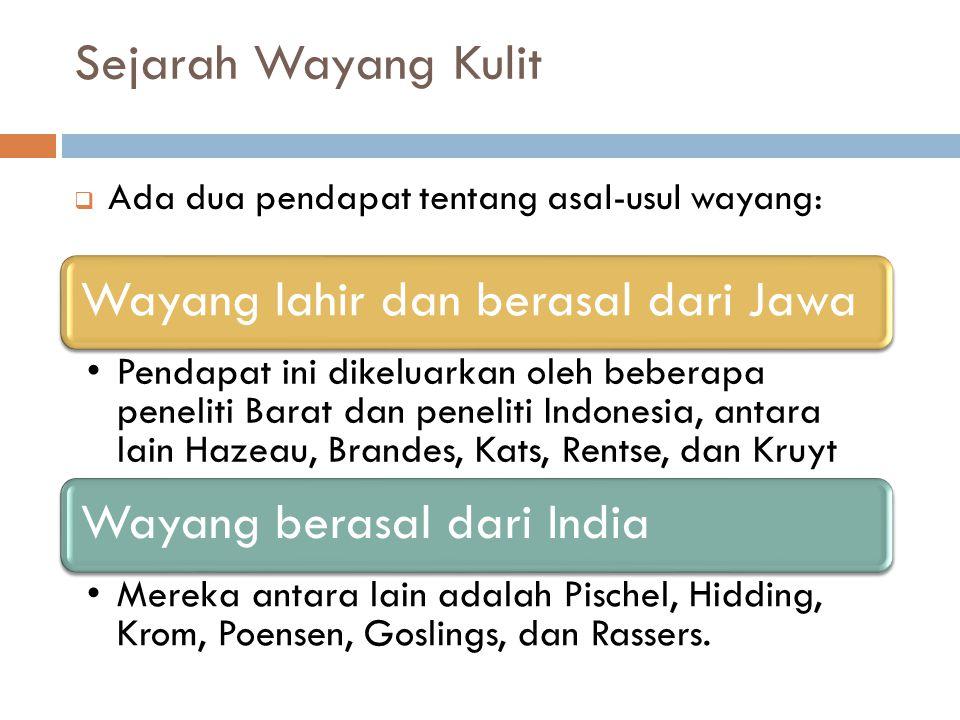 Sejarah Wayang Kulit  Ada dua pendapat tentang asal-usul wayang: Wayang lahir dan berasal dari Jawa Pendapat ini dikeluarkan oleh beberapa peneliti B