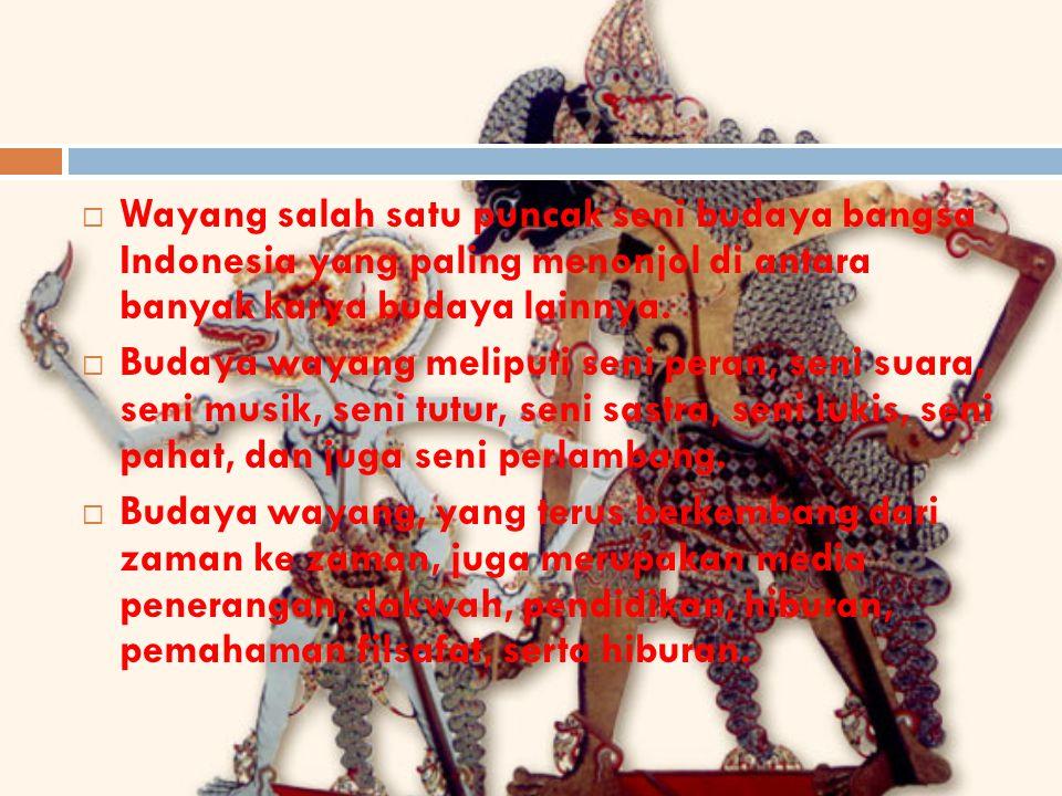  Wayang salah satu puncak seni budaya bangsa Indonesia yang paling menonjol di antara banyak karya budaya lainnya.  Budaya wayang meliputi seni pera