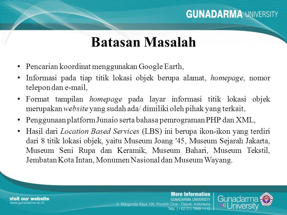 Batasan Masalah Pencarian koordinat menggunakan Google Earth, Informasi pada tiap titik lokasi objek berupa alamat, homepage, nomor telepon dan e-mail, Format tampilan homepage pada layar informasi titik lokasi objek merupakan website yang sudah ada/ dimiliki oleh pihak yang terkait, Penggunaan platform Junaio serta bahasa pemrograman PHP dan XML, Hasil dari Location Based Services (LBS) ini berupa ikon-ikon yang terdiri dari 8 titik lokasi objek, yaitu Museum Joang 45, Museum Sejarah Jakarta, Museum Seni Rupa dan Keramik, Museum Bahari, Museum Tekstil, Jembatan Kota Intan, Monumen Nasional dan Museum Wayang.