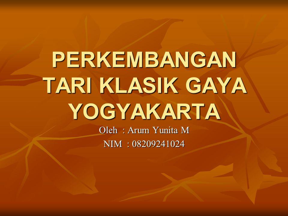 PERKEMBANGAN TARI KLASIK GAYA YOGYAKARTA Oleh : Arum Yunita M NIM : 08209241024