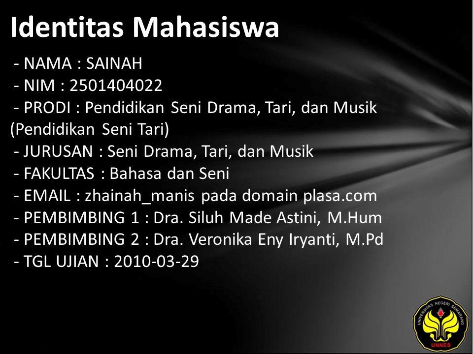 Identitas Mahasiswa - NAMA : SAINAH - NIM : 2501404022 - PRODI : Pendidikan Seni Drama, Tari, dan Musik (Pendidikan Seni Tari) - JURUSAN : Seni Drama, Tari, dan Musik - FAKULTAS : Bahasa dan Seni - EMAIL : zhainah_manis pada domain plasa.com - PEMBIMBING 1 : Dra.
