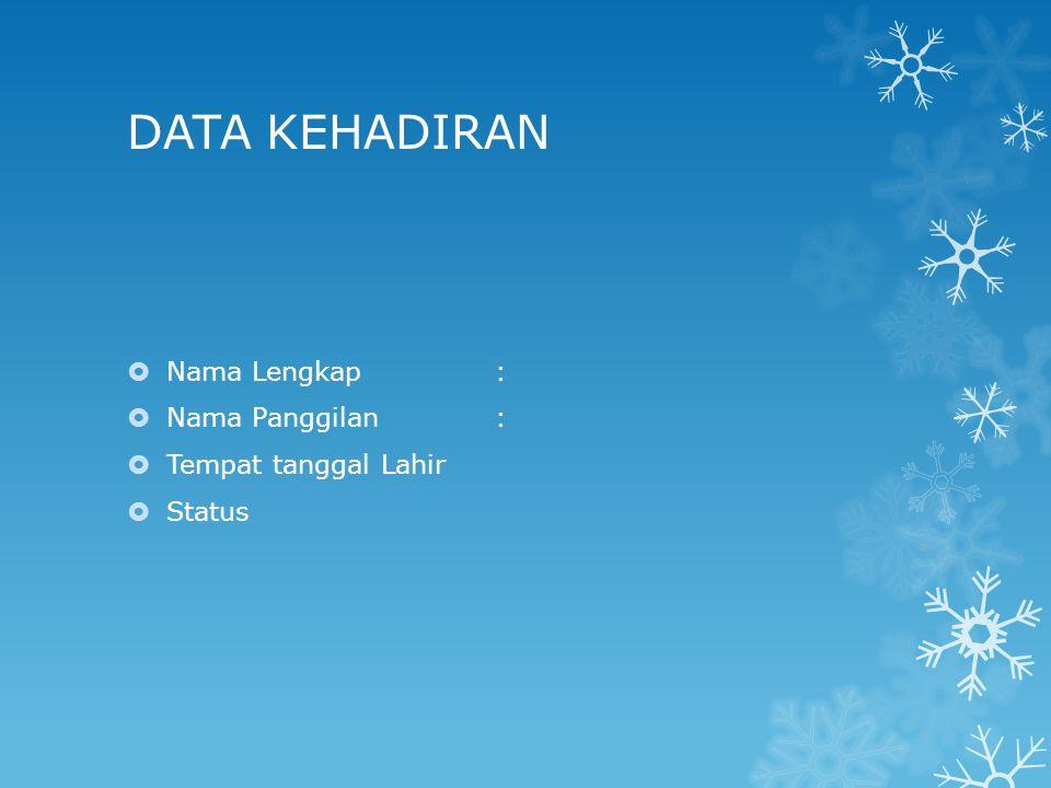 DATA KEHADIRAN  Nama Lengkap:  Nama Panggilan:  Tempat tanggal Lahir  Status