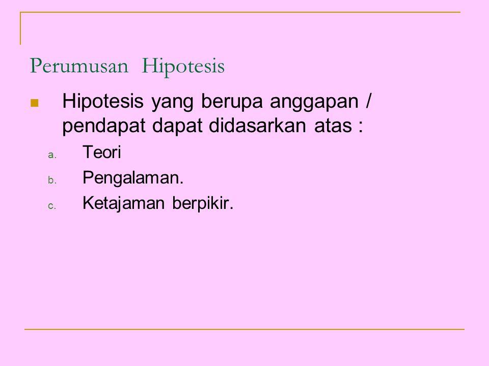 Perumusan Hipotesis Hipotesis yang berupa anggapan / pendapat dapat didasarkan atas : a. Teori b. Pengalaman. c. Ketajaman berpikir.