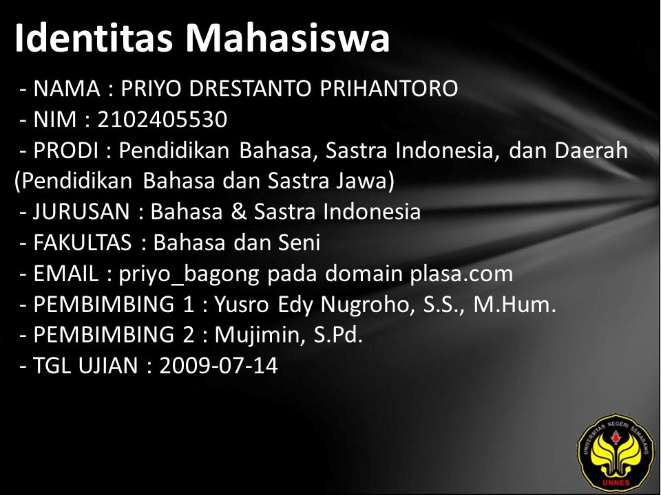 Identitas Mahasiswa - NAMA : PRIYO DRESTANTO PRIHANTORO - NIM : 2102405530 - PRODI : Pendidikan Bahasa, Sastra Indonesia, dan Daerah (Pendidikan Bahasa dan Sastra Jawa) - JURUSAN : Bahasa & Sastra Indonesia - FAKULTAS : Bahasa dan Seni - EMAIL : priyo_bagong pada domain plasa.com - PEMBIMBING 1 : Yusro Edy Nugroho, S.S., M.Hum.