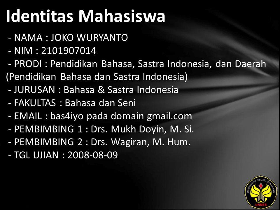 Identitas Mahasiswa - NAMA : JOKO WURYANTO - NIM : 2101907014 - PRODI : Pendidikan Bahasa, Sastra Indonesia, dan Daerah (Pendidikan Bahasa dan Sastra Indonesia) - JURUSAN : Bahasa & Sastra Indonesia - FAKULTAS : Bahasa dan Seni - EMAIL : bas4iyo pada domain gmail.com - PEMBIMBING 1 : Drs.