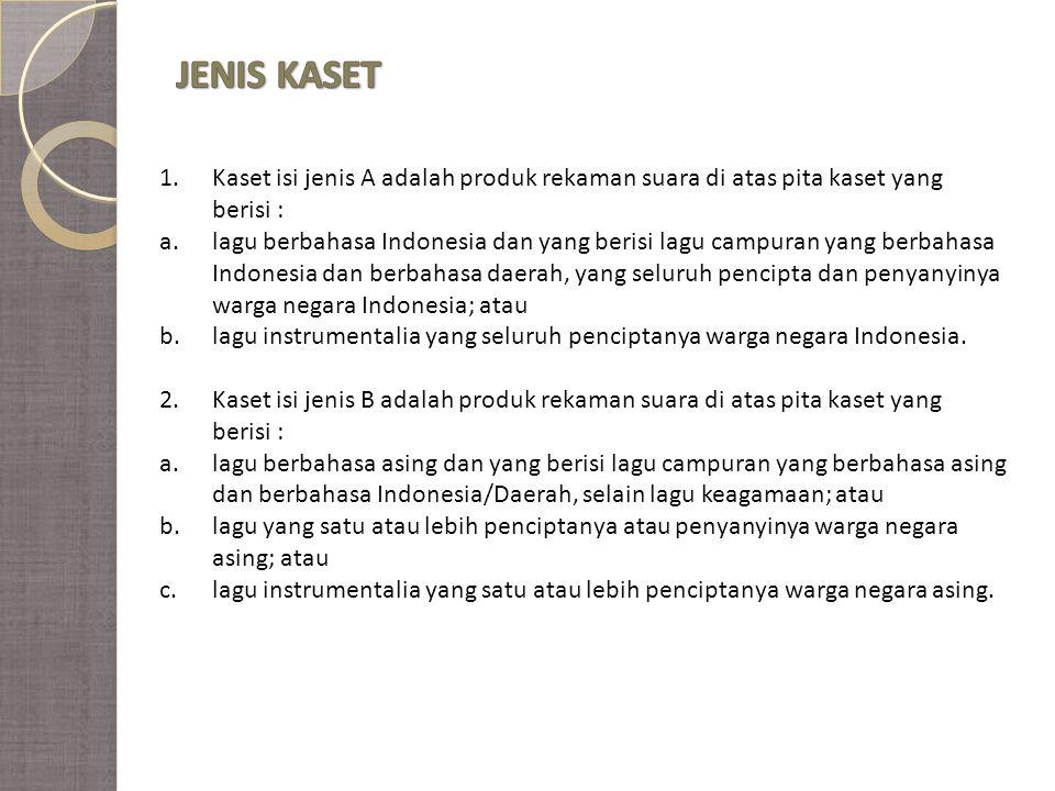 1.Kaset isi jenis A adalah produk rekaman suara di atas pita kaset yang berisi : a.lagu berbahasa Indonesia dan yang berisi lagu campuran yang berbahasa Indonesia dan berbahasa daerah, yang seluruh pencipta dan penyanyinya warga negara Indonesia; atau b.lagu instrumentalia yang seluruh penciptanya warga negara Indonesia.