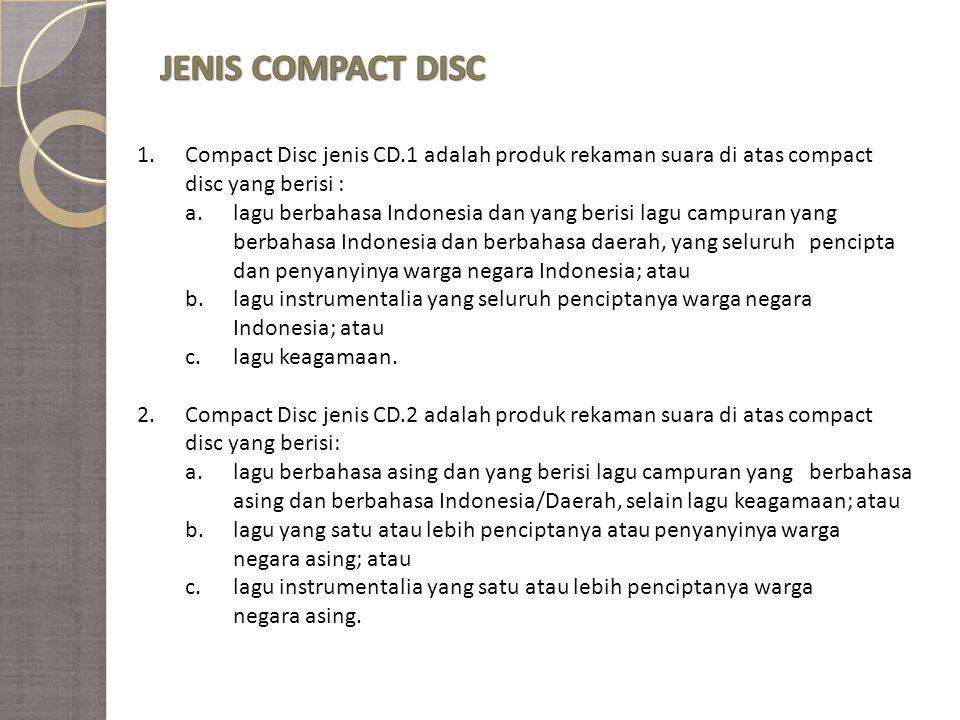 1.Compact Disc jenis CD.1 adalah produk rekaman suara di atas compact disc yang berisi : a.lagu berbahasa Indonesia dan yang berisi lagu campuran yang berbahasa Indonesia dan berbahasa daerah, yang seluruh pencipta dan penyanyinya warga negara Indonesia; atau b.lagu instrumentalia yang seluruh penciptanya warga negara Indonesia; atau c.lagu keagamaan.