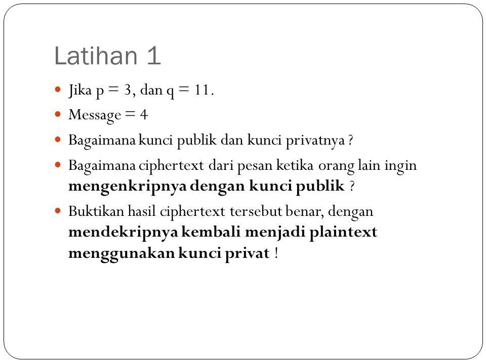 Latihan 1 Jika p = 3, dan q = 11. Message = 4 Bagaimana kunci publik dan kunci privatnya ? Bagaimana ciphertext dari pesan ketika orang lain ingin men