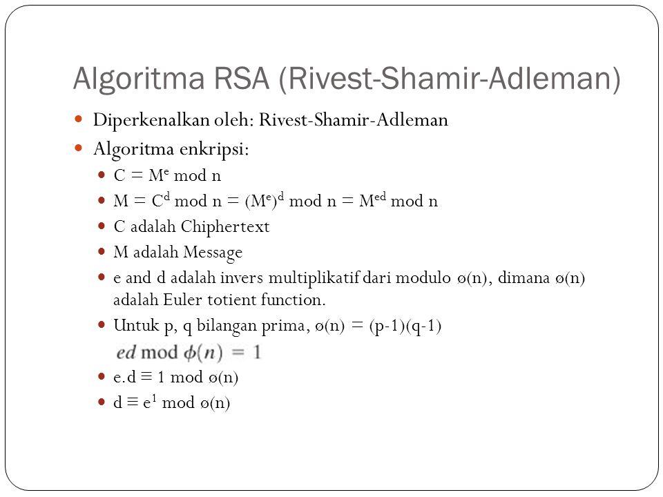Algoritma RSA (Rivest-Shamir-Adleman) Diperkenalkan oleh: Rivest-Shamir-Adleman Algoritma enkripsi: C = M e mod n M = C d mod n = (M e ) d mod n = M e