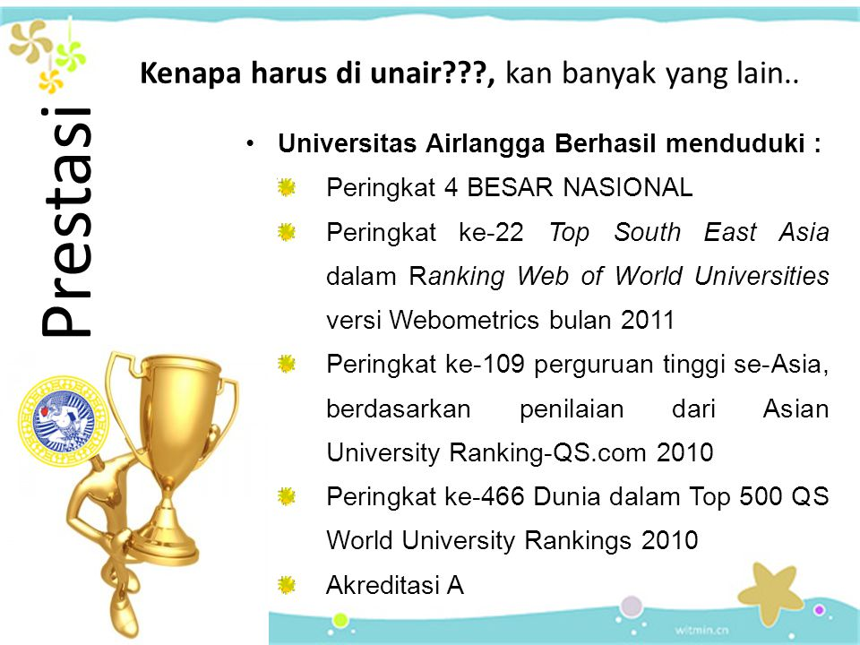 Universitas Airlangga Berhasil menduduki : Peringkat 4 BESAR NASIONAL Peringkat ke-22 Top South East Asia dalam Ranking Web of World Universities versi Webometrics bulan 2011 Peringkat ke-109 perguruan tinggi se-Asia, berdasarkan penilaian dari Asian University Ranking-QS.com 2010 Peringkat ke-466 Dunia dalam Top 500 QS World University Rankings 2010 Akreditasi A Prestasi Kenapa harus di unair???, kan banyak yang lain..