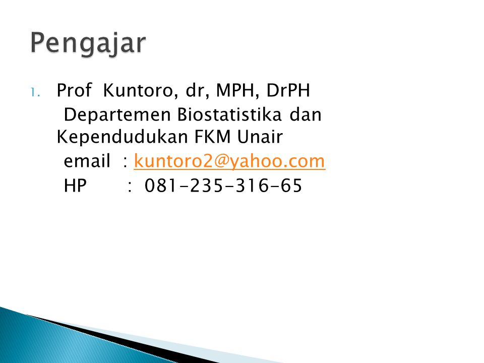 1. Prof Kuntoro, dr, MPH, DrPH Departemen Biostatistika dan Kependudukan FKM Unair email : kuntoro2@yahoo.comkuntoro2@yahoo.com HP : 081-235-316-65