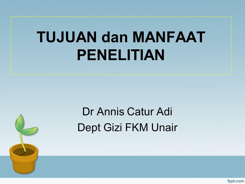 TUJUAN dan MANFAAT PENELITIAN Dr Annis Catur Adi Dept Gizi FKM Unair