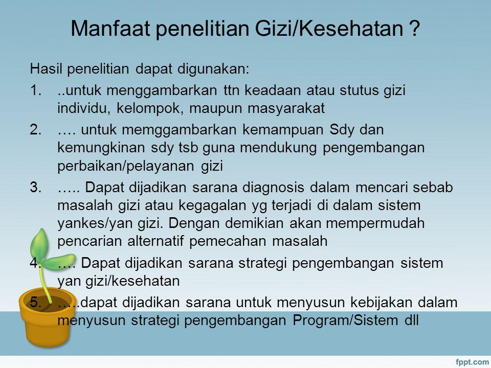 Manfaat penelitian Gizi/Kesehatan ? Hasil penelitian dapat digunakan: 1...untuk menggambarkan ttn keadaan atau stutus gizi individu, kelompok, maupun