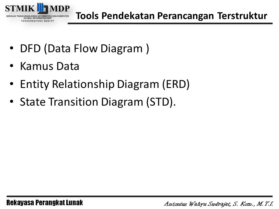 Rekayasa Perangkat Lunak Antonius Wahyu Sudrajat, S. Kom., M.T.I. Tools Pendekatan Perancangan Terstruktur DFD (Data Flow Diagram ) Kamus Data Entity