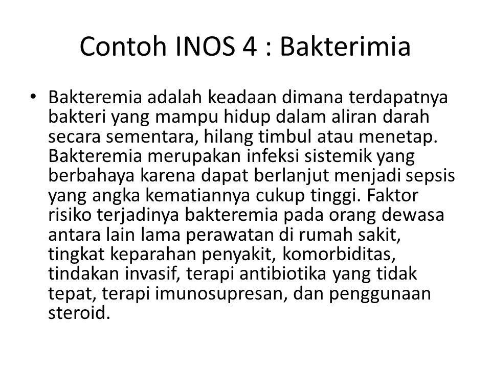 Contoh INOS 4 : Bakterimia Bakteremia adalah keadaan dimana terdapatnya bakteri yang mampu hidup dalam aliran darah secara sementara, hilang timbul at