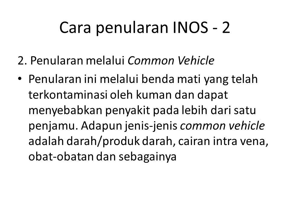 Cara penularan INOS - 2 2. Penularan melalui Common Vehicle Penularan ini melalui benda mati yang telah terkontaminasi oleh kuman dan dapat menyebabka