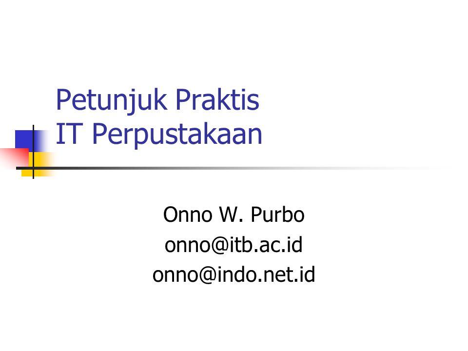 Petunjuk Praktis IT Perpustakaan Onno W. Purbo onno@itb.ac.id onno@indo.net.id
