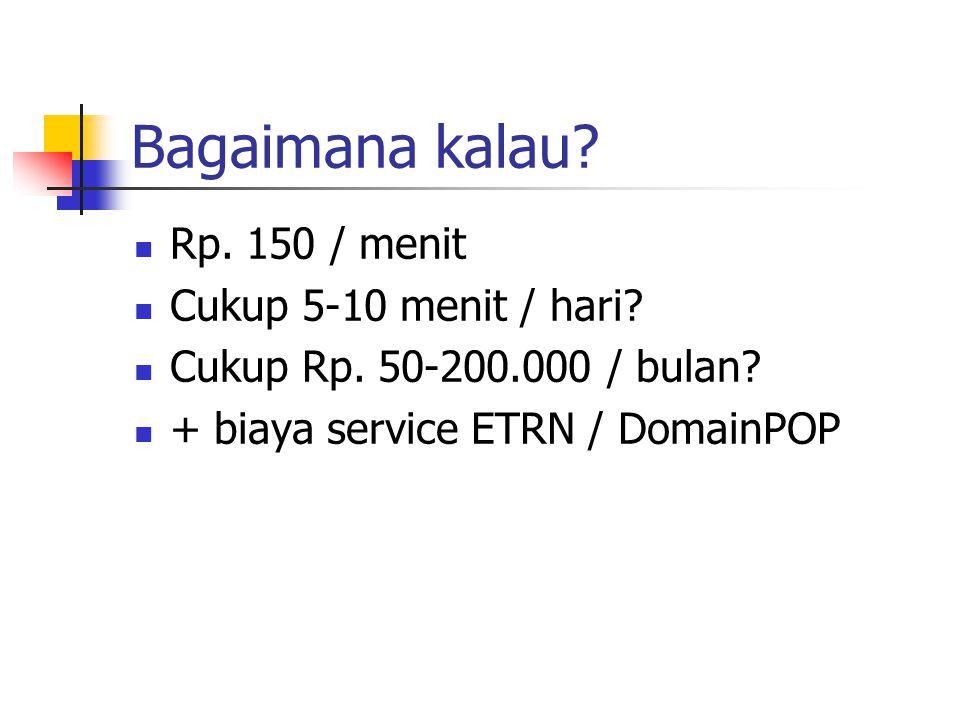 Bagaimana kalau? Rp. 150 / menit Cukup 5-10 menit / hari? Cukup Rp. 50-200.000 / bulan? + biaya service ETRN / DomainPOP