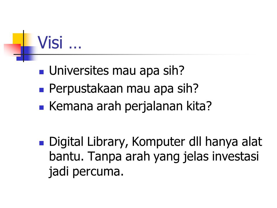 Visi … Universites mau apa sih? Perpustakaan mau apa sih? Kemana arah perjalanan kita? Digital Library, Komputer dll hanya alat bantu. Tanpa arah yang