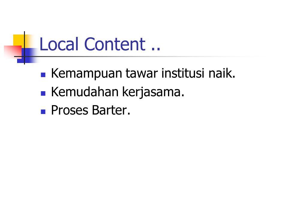 Local Content.. Kemampuan tawar institusi naik. Kemudahan kerjasama. Proses Barter.