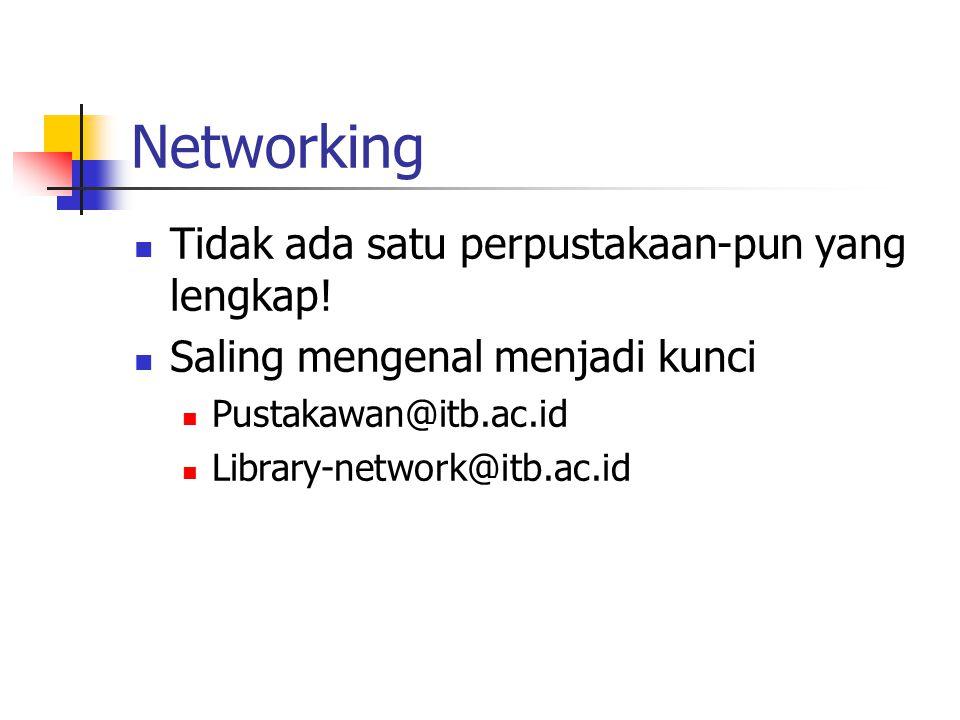 Networking Tidak ada satu perpustakaan-pun yang lengkap! Saling mengenal menjadi kunci Pustakawan@itb.ac.id Library-network@itb.ac.id