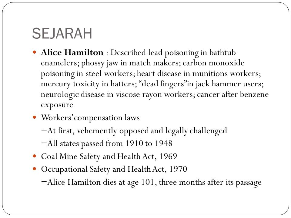 SEJARAH Alice Hamilton : Described lead poisoning in bathtub enamelers; phossy jaw in match makers; carbon monoxide poisoning in steel workers; heart disease in munitions workers; mercury toxicity in hatters; dead fingers in jack hammer users; neurologic disease in viscose rayon workers; cancer after benzene exposure Workers'compensation laws −At first, vehemently opposed and legally challenged −All states passed from 1910 to 1948 Coal Mine Safety and Health Act, 1969 Occupational Safety and Health Act, 1970 −Alice Hamilton dies at age 101, three months after its passage